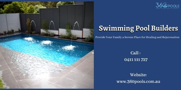 Swimming Pool Builders: Provide Your Family a Serene Place for Healing and Rejuvenation