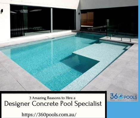 3 Amazing Reasons to Hire a Designer Concrete Pool Specialist